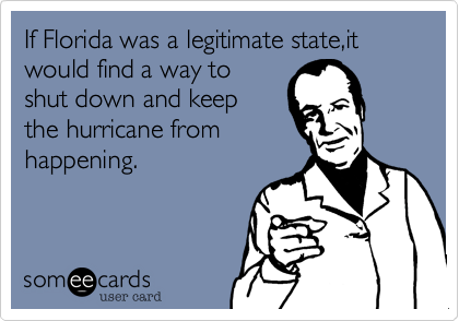 If Florida was a legitimate state,it would find a way to shut down and keep the hurricane from happening.
