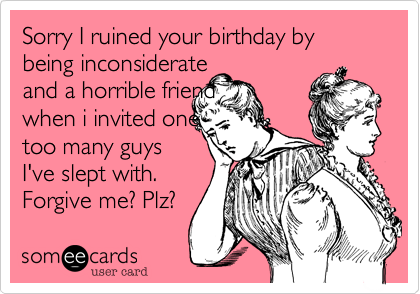 Sorry I Ruined Your Birthday By Being Inconsiderate And A Horrible