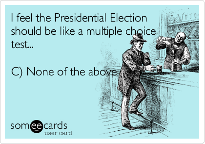 I feel the Presidential Election should be like a multiple choice test...  C%29 None of the above