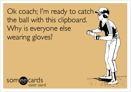 Ok coach; I'm ready to catch the ball with this clipboard.  Why is everyone else wearing gloves?