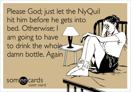 Please God; just let the NyQuil hit him before he gets into bed. Otherwise; I am going to have to drink the whole damn bottle. Again