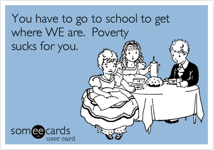 You have to go to school to get where WE are.  Poverty sucks for you.