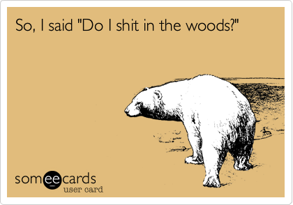 "So, I said ""Do I shit in the woods?"""