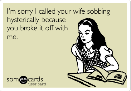 I'm sorry I called your wife sobbing hysterically because you broke it off with me.
