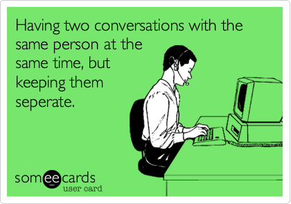 Having two conversations with the same person at the same time, but keeping them seperate.