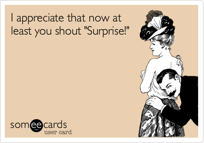 "I appreciate that now at least you shout ""Surprise!"""