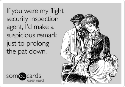 If you were my flight security inspection agent, I'd make a suspicious remark just to prolong the pat down.