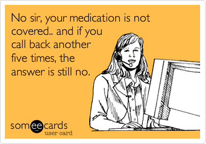 No sir, your medication is not covered.. and if you call back another five times, the answer is still no.