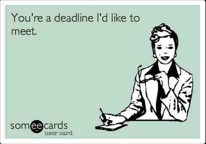You're a deadline I'd like to meet.