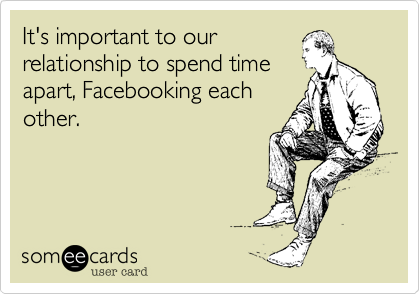 It's important to our relationship to spend time apart, Facebooking each other.