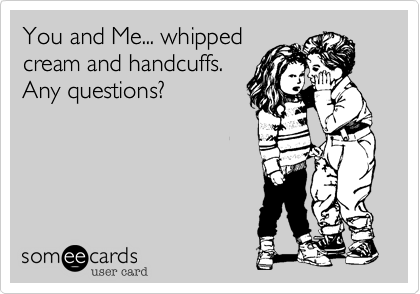 You and Me... whipped cream and handcuffs. Any questions?