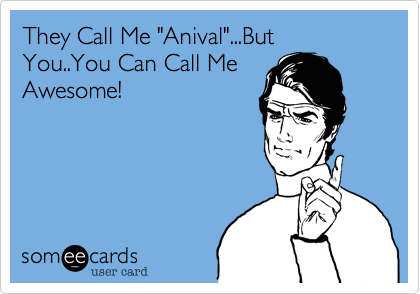 "They Call Me ""Anival""...But You..You Can Call Me Awesome!"
