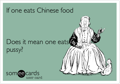 If one eats Chinese food    Does it mean one eats pussy?