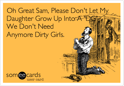 "Oh Great Sam, Please Don't Let My Daughter Grow Up Into A ""DG"" We Don't Need Anymore Dirty Girls."