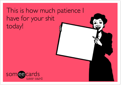 This is how much patience I have for your shit today!