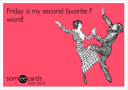 Friday is my second favorite F word!