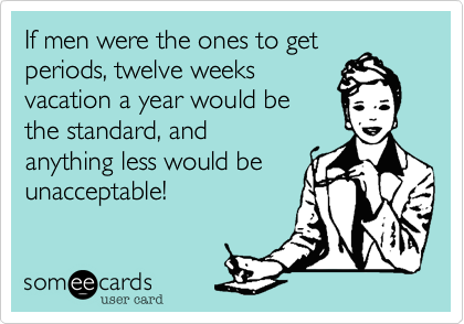 If men were the ones to get periods, twelve weeks vacation a year would be the standard, and anything less would be unacceptable!
