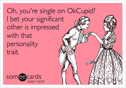Oh, you're single on OkCupid?  I bet your significant  other is impressed  with that personality  trait.