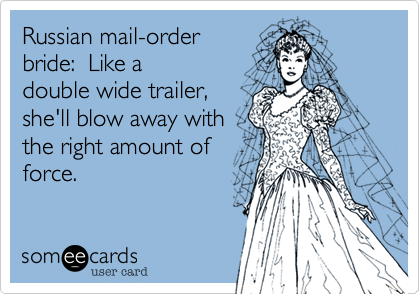 Russian mail-order bride:  Like a double wide trailer, she'll blow away with the right amount of force.