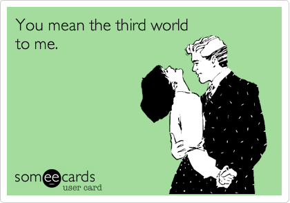 You mean the third world to me.