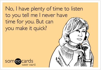 No, I have plenty of time to listen to you tell me I never have time for you. But can you make it quick?