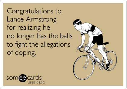 Congratulations to  Lance Armstrong  for realizing he  no longer has the balls  to fight the allegations  of doping.