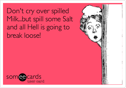 Don't cry over spilled Milk...but spill some Salt and all Hell is going to break loose!