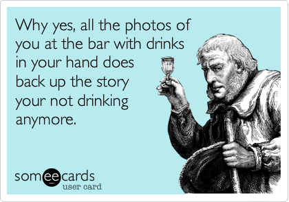 Why yes, all the photos of you at the bar with drinks in your hand does back up the story your not drinking anymore.