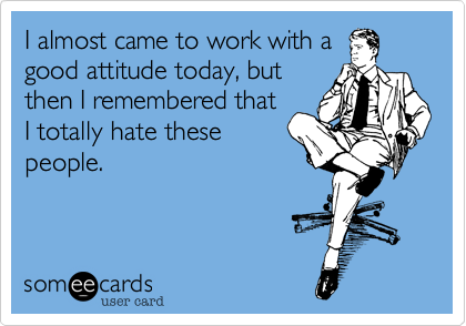 I almost came to work with a good attitude today, but then I remembered that I totally hate these people.