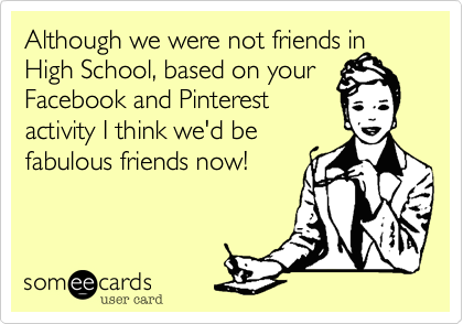 Although we were not friends in High School, based on your Facebook and Pinterest  activity I think we'd be fabulous friends now!