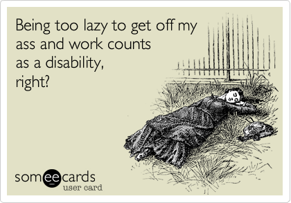 Being too lazy to get off my ass and work counts  as a disability, right?