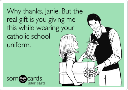 Why thanks, Janie. But the real gift is you giving me this while wearing your catholic school uniform.