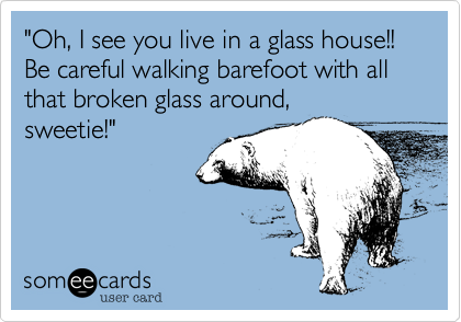 """Oh, I see you live in a glass house!!        Be careful walking barefoot with all that broken glass around, sweetie!"""