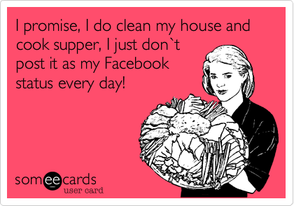 I promise, I do clean my house and cook supper, I just don%60t post it as my Facebook status every day!