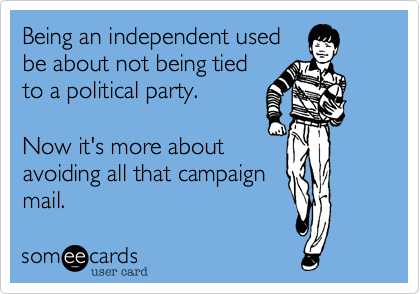 Being an independent used be about not being tied to a political party.    Now it's more about avoiding all that campaign mail.