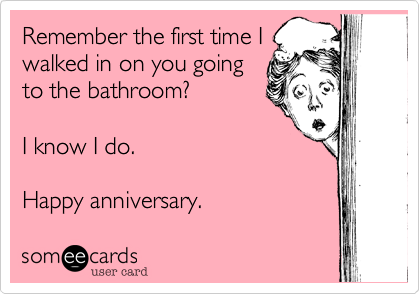 Remember the first time I walked in on you going to the bathroom?  I know I do.   Happy anniversary.