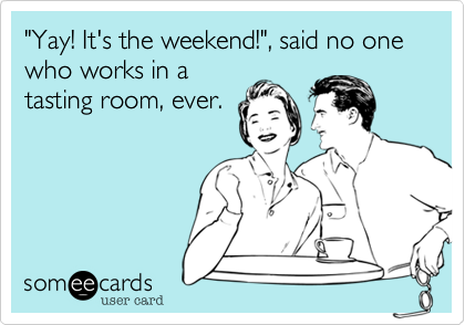 """Yay! It's the weekend!"", said no one who works in a tasting room, ever."