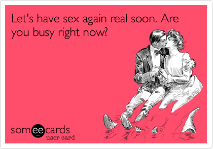 Let's have sex again real soon. Are you busy right now?