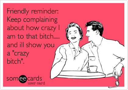 "Friendly reminder: Keep complaining about how crazy I am to that bitch..... and ill show you a ""crazy bitch""."