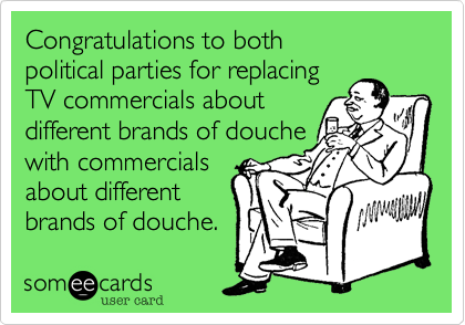 Congratulations to both  political parties for replacing  TV commercials about different brands of douche with commercials about different brands of douche.