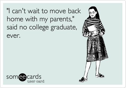 """I can't wait to move back home with my parents,""  said no college graduate,  ever."
