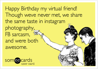 Happy Birthday my virtual friend! Though weve never met, we share the same taste in instagram photography, FB sarcasm, and were both awesome.