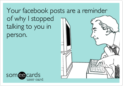 Your facebook posts are a reminder of why I stopped talking to you in person.