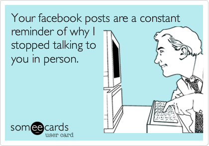 Your facebook posts are a constant reminder of why I stopped talking to you in person.