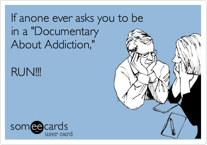 "If anone ever asks you to be in a ""Documentary About Addiction,""  RUN!!!"