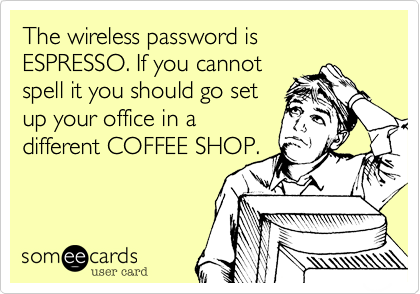 The wireless password is ESPRESSO. If you cannot  spell it you should go set  up your office in a  different COFFEE SHOP.