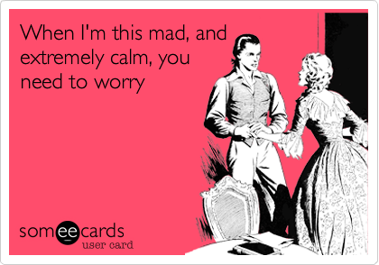 When I'm this mad, and extremely calm, you need to worry