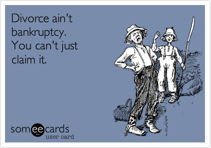 Divorce ain't bankruptcy. You can't just claim it.