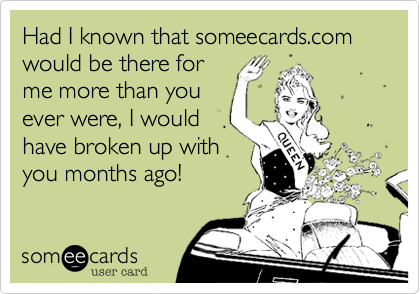 Had I known that someecards.com would be there for me more than you ever were, I would have broken up with you months ago!