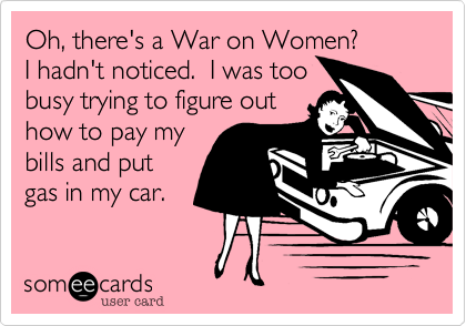 Oh, there's a War on Women?   I hadn't noticed.  I was too busy trying to figure out how to pay my bills and put gas in my car.